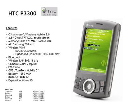 HTC P3300 Features OS: Microsoft Windows Mobile 5.0 2.8 QVGA TFT LCD, touch screen Memory: ROM 128 MB / RAM 64 MB AP: Samsung 200 Mhz Wireless WAN EDGE/GSM/GPRS.