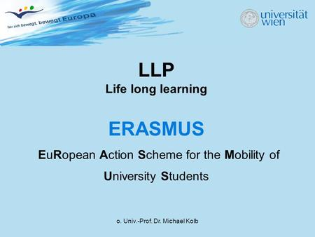 O. Univ.-Prof. Dr. Michael Kolb LLP Life long learning ERASMUS EuRopean Action Scheme for the Mobility of University Students.