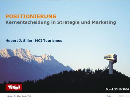 Folie 1Hubert J. Siller, Prof.(FH) POSITIONIERUNG Kernentscheidung in Strategie und Marketing Hubert J. Siller, MCI Tourismus Scuol, 25.10.2006.