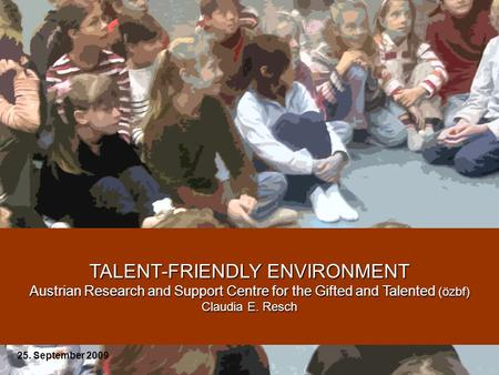 TALENT-FRIENDLY ENVIRONMENT Austrian Research and Support Centre for the Gifted and Talented (özbf) Claudia E. Resch 25. September 2009.