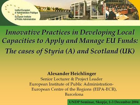 © EIPA 2004 - ALH - slide 1 Innovative Practices in Developing Local Capacities to Apply and Manage EU Funds: The cases of Styria (A) and Scotland (UK)