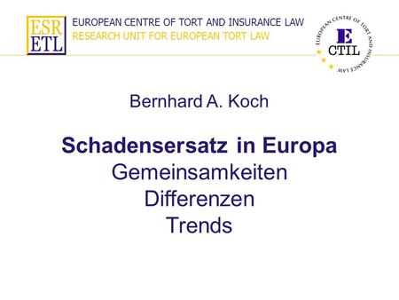 EUROPEAN CENTRE OF TORT AND INSURANCE LAW RESEARCH UNIT FOR EUROPEAN TORT LAW Schadensersatz in Europa Gemeinsamkeiten Differenzen Trends Bernhard A. Koch.
