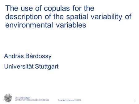 1 Caracas, September 28 2006 Universität Stuttgart Lehrstuhl für Hydrologie und Geohydrologie The use of copulas for the description of the spatial variability.