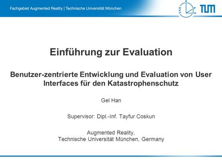 Einführung zur Evaluation Benutzer-zentrierte Entwicklung und Evaluation von User Interfaces für den Katastrophenschutz Gel Han Supervisor: Dipl.-Inf.