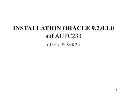 1 INSTALLATION ORACLE 9.2.0.1.0 auf AUPC233 ( Linux, SuSe 8.2 )