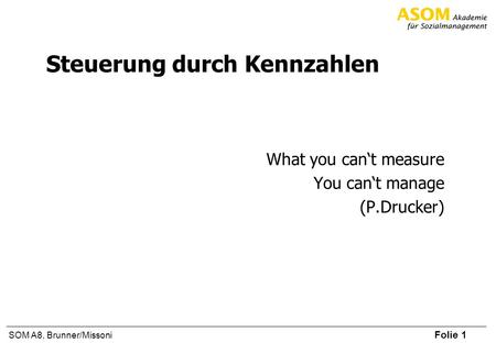 Folie 1 SOM A8, Brunner/Missoni Steuerung durch Kennzahlen What you cant measure You cant manage (P.Drucker)