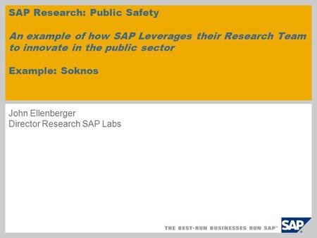 John Ellenberger Director Research SAP Labs SAP Research: Public Safety An example of how SAP Leverages their Research Team to innovate in the public sector.