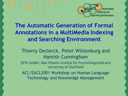The Automatic Generation of Formal Annotations in a MultiMedia Indexing and Searching Environment Thierry Declerck, Peter Wittenburg and Hamish Cunningham.