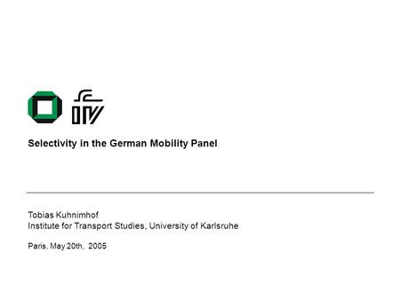 Selectivity in the German Mobility Panel Tobias Kuhnimhof Institute for Transport Studies, University of Karlsruhe Paris, May 20th, 2005.
