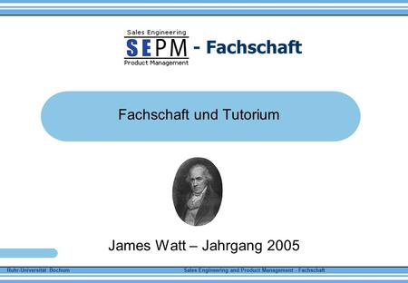 Ruhr-Universität Bochum Sales Engineering and Product Management - Fachschaft - Fachschaft Fachschaft und Tutorium James Watt – Jahrgang 2005.