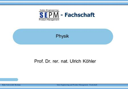 Ruhr-Universität Bochum Sales Engineering and Product Management - Fachschaft - Fachschaft Physik Prof. Dr. rer. nat. Ulrich Köhler.