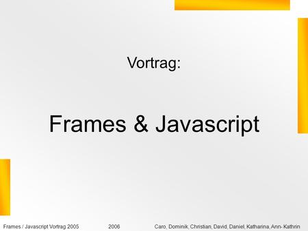 Frames / Javascript Vortrag 2005Caro, Dominik, Christian, David, Daniel, Katharina, Ann- Kathrin2006 Vortrag: Frames & Javascript.