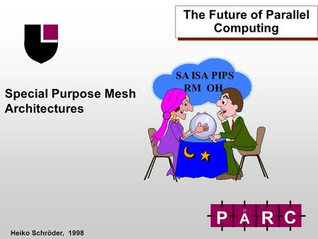 The Future of Parallel Computing Special Purpose Mesh Architectures Heiko Schröder, 1998 P A R C SA ISA PIPS RM OH.