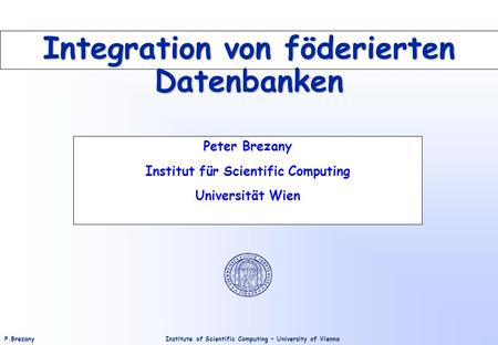 Institute of Scientific Computing – University of ViennaP.Brezany Integration von föderierten Datenbanken Peter Brezany Institut für Scientific Computing.