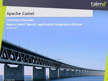 © Talend 2010 1 Apache Camel Christian Schneider Sopera GmbH Talend´s application integration division 24.02.2011.