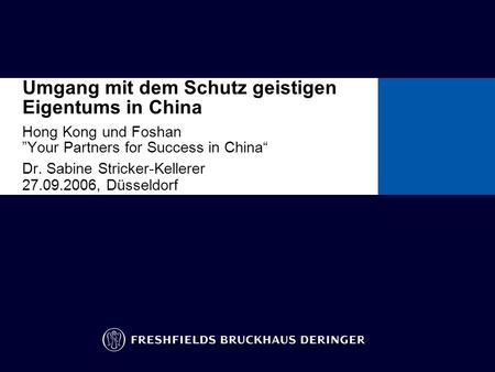 Umgang mit dem Schutz geistigen Eigentums in China Hong Kong und Foshan Your Partners for Success in China Dr. Sabine Stricker-Kellerer 27.09.2006, Düsseldorf.