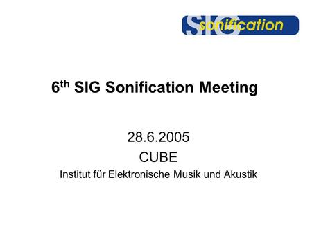 6 th SIG Sonification Meeting 28.6.2005 CUBE Institut für Elektronische Musik und Akustik.