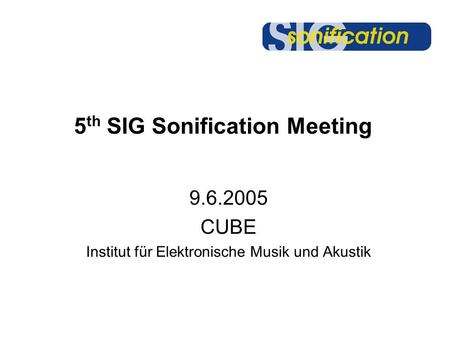 5 th SIG Sonification Meeting 9.6.2005 CUBE Institut für Elektronische Musik und Akustik.