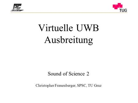 Virtuelle UWB Ausbreitung Sound of Science 2 Christopher Frauenberger, SPSC, TU Graz.