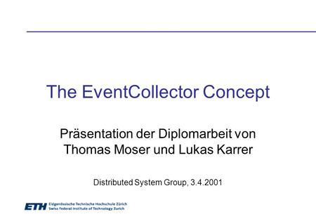 The EventCollector Concept Präsentation der Diplomarbeit von Thomas Moser und Lukas Karrer Distributed System Group, 3.4.2001.