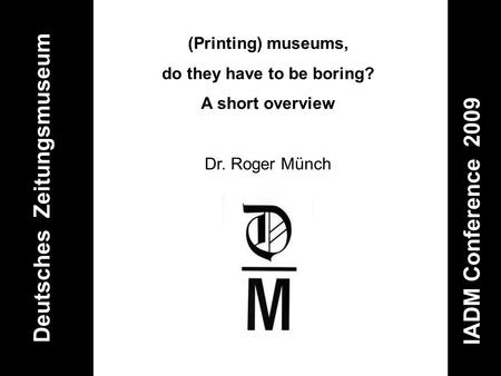 Deutsches Zeitungsmuseum IADM Conference 2009 (Printing) museums, do they have to be boring? A short overview Dr. Roger Münch.