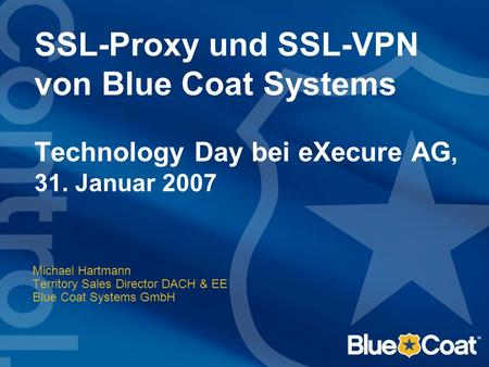 SSL-Proxy und SSL-VPN von Blue Coat Systems Technology Day bei eXecure AG, 31. Januar 2007 Michael Hartmann Territory Sales Director DACH & EE Blue Coat.