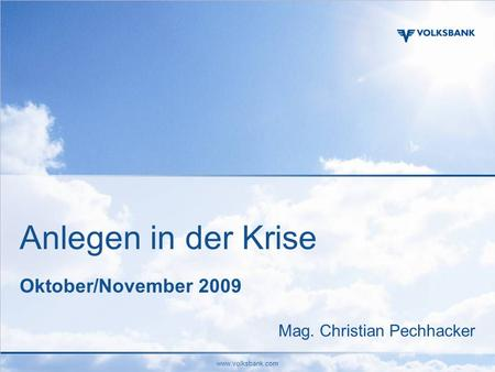 Www.volksbank.com Anlegen in der Krise Oktober/November 2009 Mag. Christian Pechhacker.