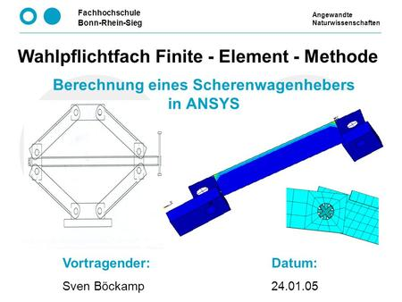 Fachhochschule Bonn-Rhein-Sieg Berechnung eines Scherenwagenhebers in ANSYS Wahlpflichtfach Finite - Element - Methode Vortragender: Sven Böckamp Datum: