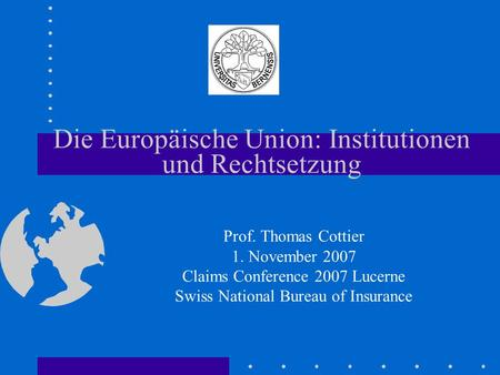 Die Europäische Union: Institutionen und Rechtsetzung Prof. Thomas Cottier 1. November 2007 Claims Conference 2007 Lucerne Swiss National Bureau of Insurance.