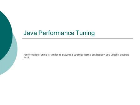 Java Performance Tuning Performance Tuning is similar to playing a strategy game but happily you usually get paid for it.