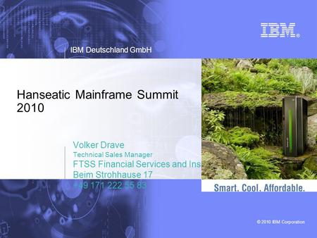 © 2010 IBM Corporation Hanseatic Mainframe Summit 2010 Volker Drave Technical Sales Manager FTSS Financial Services and Insurance Beim Strohhause 17 +49.