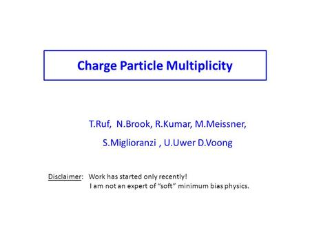 T.Ruf, N.Brook, R.Kumar, M.Meissner, S.Miglioranzi, U.Uwer D.Voong Charge Particle Multiplicity Disclaimer: Work has started only recently! I am not an.