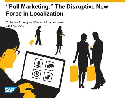 Pull Marketing: The Disruptive New Force in Localization Catherine Mbeng and Devyani Bhattacharjee June 12, 2012.