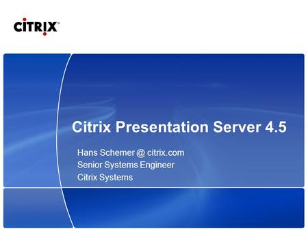 Citrix Presentation Server 4.5 Hans citrix.com Senior Systems Engineer Citrix Systems.