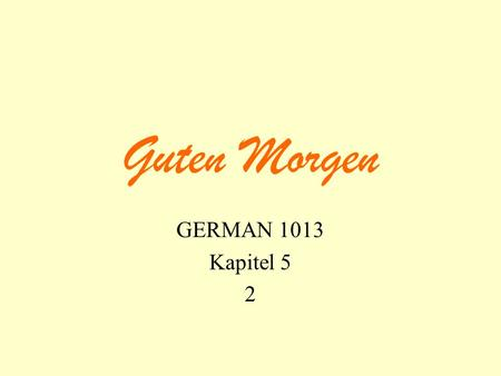 Guten Morgen GERMAN 1013 Kapitel 5 2. translation verb in 2 nd position At seven thirty we drive to Wolfville. Um halb acht fahren wir nach Wolfville.