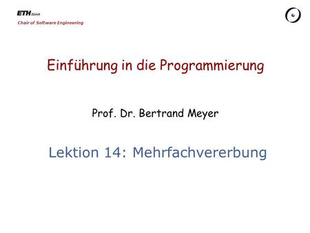 Chair of Software Engineering Einführung in die Programmierung Prof. Dr. Bertrand Meyer Lektion 14: Mehrfachvererbung.