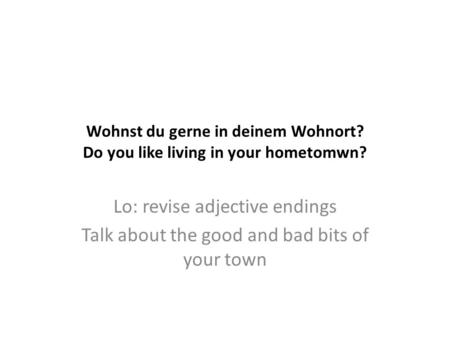 Wohnst du gerne in deinem Wohnort? Do you like living in your hometomwn? Lo: revise adjective endings Talk about the good and bad bits of your town.