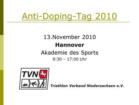 Anti-Doping-Tag 2010 13.November 2010 Hannover Akademie des Sports 9:30 – 17:00 Uhr Triathlon Verband Niedersachsen e.V.