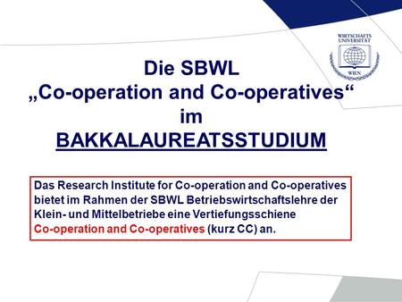 Die SBWL Co-operation and Co-operatives im BAKKALAUREATSSTUDIUM Das Research Institute for Co-operation and Co-operatives bietet im Rahmen der SBWL Betriebswirtschaftslehre.