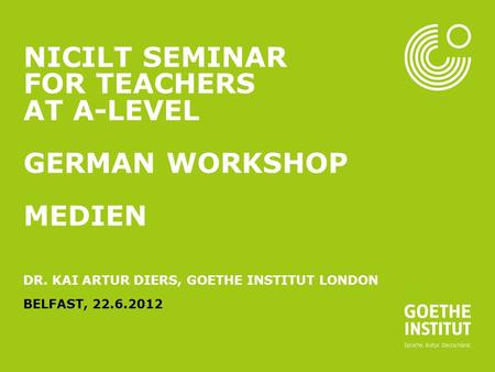 Seite 1 NICILT SEMINAR FOR TEACHERS AT A-LEVEL GERMAN WORKSHOP MEDIEN DR. KAI ARTUR DIERS, GOETHE INSTITUT LONDON BELFAST, 22.6.2012.