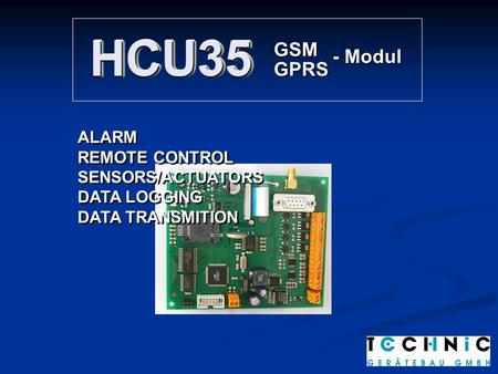 HCU35HCU35 GSM GPRS - Modul ALARM REMOTE CONTROL SENSORS/ACTUATORS DATA LOGGING DATA TRANSMITION ALARM REMOTE CONTROL SENSORS/ACTUATORS DATA LOGGING DATA.