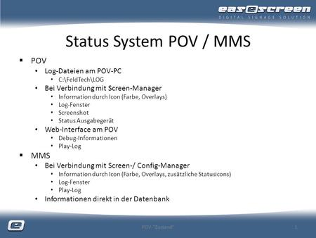 Status System POV / MMS POV Log-Dateien am POV-PC C:\FeldTech\LOG Bei Verbindung mit Screen-Manager Information durch Icon (Farbe, Overlays) Log-Fenster.