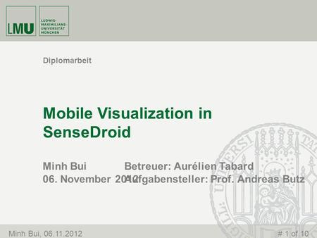 Minh Bui 06. November 2012 Mobile Visualization in SenseDroid Diplomarbeit Minh Bui, 06.11.2012# 1 of 10 Betreuer: Aurélien Tabard Aufgabensteller: Prof.