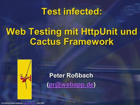 (c) 2002 by Peter Roßbach – JAX Test infected: Web Testing mit HttpUnit und Cactus Framework Peter Roßbach
