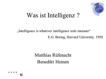 Was ist Intelligenz ? Matthias Rüfenacht Benedikt Heinen Intelligence is whatever intelligence tests measure E.G. Boring, Harvard University, 1950.