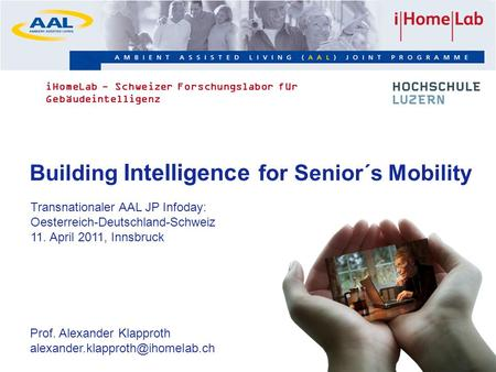 1 Building Intelligence for Senior´s Mobility Transnationaler AAL JP Infoday: Oesterreich-Deutschland-Schweiz 11. April 2011, Innsbruck Prof. Alexander.