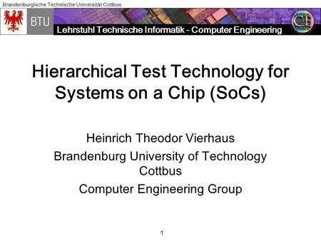 Lehrstuhl Technische Informatik - Computer Engineering Brandenburgische Technische Universität Cottbus 1 Hierarchical Test Technology for Systems on a.