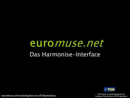 The Project is partly funded by the European Commission eTEN Programme euromuse.net training for use of Harmonise euromuse.net Das Harmonise-Interface.