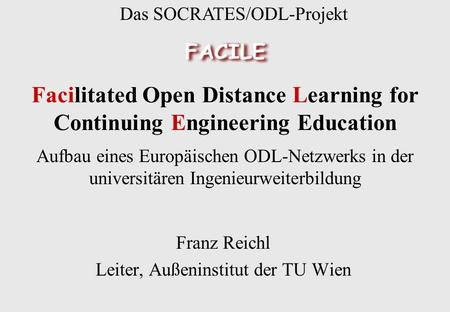 Facilitated Open Distance Learning for Continuing Engineering Education Franz Reichl Leiter, Außeninstitut der TU Wien Das SOCRATES/ODL-Projekt Aufbau.