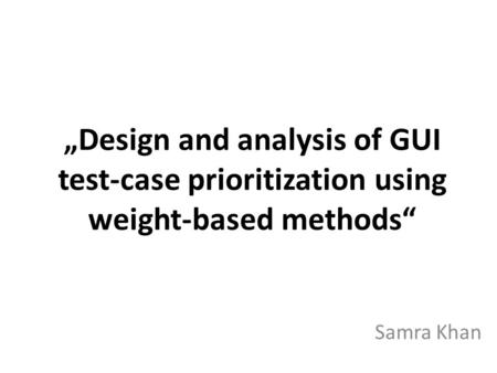 Design and analysis of GUI test-case prioritization using weight-based methods Samra Khan.